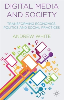 Digital Media and Society : Transforming Economics, Politics and Social Practices, Paperback Book