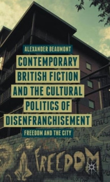 Contemporary British Fiction and the Cultural Politics of Disenfranchisement : Freedom and the City, Hardback Book