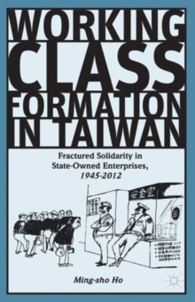 Working Class Formation in Taiwan : Fractured Solidarity in State-Owned Enterprises, 1945-2012, Hardback Book
