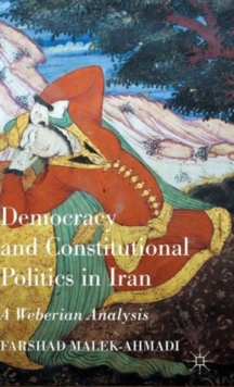 Democracy and Constitutional Politics in Iran : A Weberian Analysis, Hardback Book
