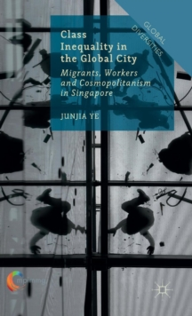 Class Inequality in the Global City : Migrants, Workers and Cosmopolitanism in Singapore, Hardback Book