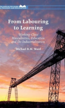 From Labouring to Learning : Working-Class Masculinities, Education and De-Industrialization, Hardback Book