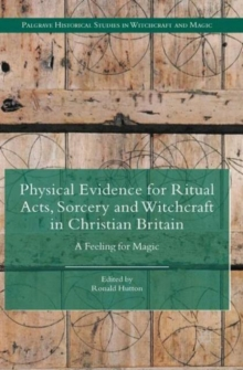 Physical Evidence for Ritual Acts, Sorcery and Witchcraft in Christian Britain : A Feeling for Magic, Hardback Book