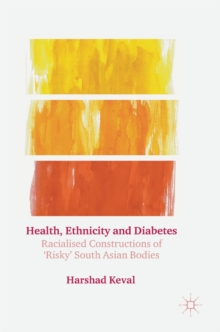 Health, Ethnicity and Diabetes : Racialised Constructions of 'Risky' South Asian Bodies, Hardback Book
