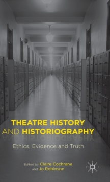 Theatre History and Historiography : Ethics, Evidence and Truth, Hardback Book