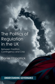 The Politics of Regulation in the UK : Between Tradition, Contingency and Crisis, Hardback Book