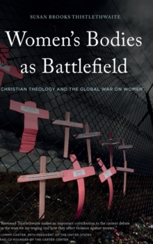 Women's Bodies as Battlefield : Christian Theology and the Global War on Women, Hardback Book