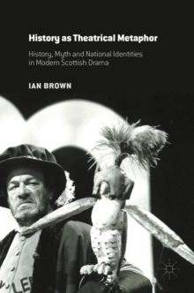 History as Theatrical Metaphor : History, Myth and National Identities in Modern Scottish Drama, Hardback Book