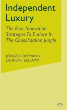 Independent Luxury : The Four Innovation Strategies To Endure In The Consolidation Jungle, Hardback Book