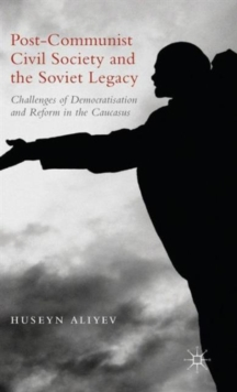 Post-Communist Civil Society and the Soviet Legacy : Challenges of Democratisation and Reform in the Caucasus, Hardback Book