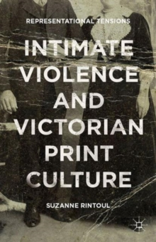 Intimate Violence and Victorian Print Culture : Representational Tensions, Hardback Book