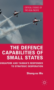 The Defence Capabilities of Small States : Singapore and Taiwan's Responses to Strategic Desperation, Hardback Book