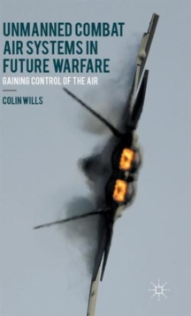 Unmanned Combat Air Systems in Future Warfare : Gaining Control of the Air, Hardback Book