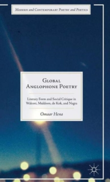 Global Anglophone Poetry : Literary Form and Social Critique in Walcott, Muldoon, De Kok, and Nagra, Hardback Book