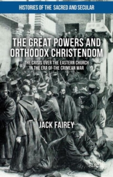 The Great Powers and Orthodox Christendom : The Crisis Over the Eastern Church in the Era of the Crimean War, Hardback Book