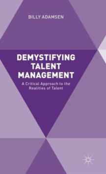 Demystifying Talent Management : A Critical Approach to the Realities of Talent, Hardback Book