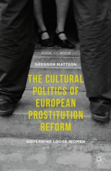 The Cultural Politics of European Prostitution Reform : Governing Loose Women, Hardback Book
