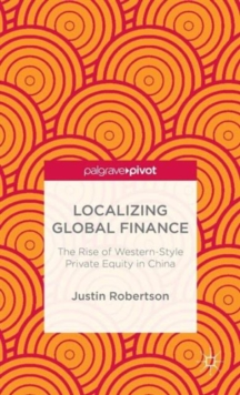 Localizing Global Finance: The Rise of Western-Style Private Equity in China, Hardback Book