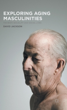 Exploring Aging Masculinities : The Body, Sexuality and Social Lives, Hardback Book