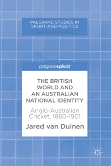 The British World and an Australian National Identity : Anglo-Australian Cricket, 1860-1901, EPUB eBook