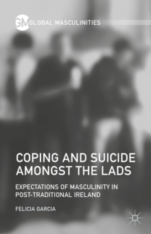 Coping and Suicide amongst the Lads : Expectations of Masculinity in Post-Traditional Ireland, Hardback Book