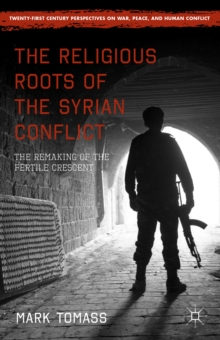 The Religious Roots of the Syrian Conflict : The Remaking of the Fertile Crescent, Hardback Book