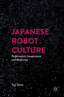 Japanese Robot Culture : Performance, Imagination, and Modernity, Hardback Book