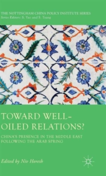 Toward Well-Oiled Relations? : China's Presence in the Middle East Following the Arab Spring, Hardback Book