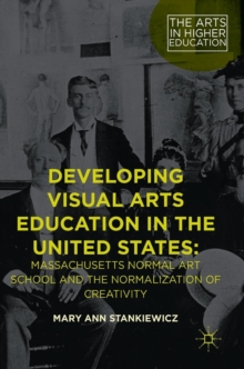 Developing Visual Arts Education in the United States : Massachusetts Normal Art School and the Normalization of Creativity, Hardback Book
