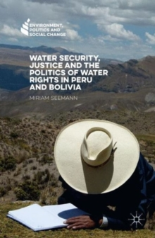 Water Security, Justice and the Politics of Water Rights in Peru and Bolivia, Hardback Book