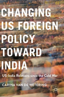 Changing US Foreign Policy Toward India : US-India Relations Since the Cold War, Hardback Book