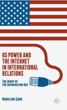US Power and the Internet in International Relations : The Irony of the Information Age, Hardback Book
