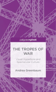 The Tropes of War : Visual Hyperbole and Spectacular Culture, Hardback Book