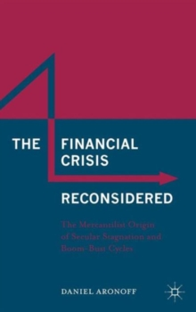 The Financial Crisis Reconsidered : The Mercantilist Origin of Secular Stagnation and Boom-Bust Cycles, Hardback Book