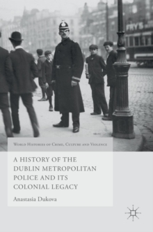 A History of the Dublin Metropolitan Police and its Colonial Legacy, Hardback Book