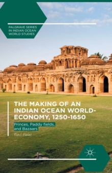 The Making of an Indian Ocean World-Economy, 1250-1650 : Princes, Paddy  fields, and Bazaars