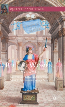 Ruling Women, Volume 1 : Government, Virtue, and the Female Prince in Seventeenth-Century France, Hardback Book