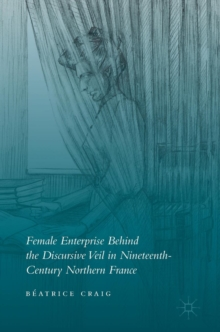Female Enterprise Behind the Discursive Veil in Nineteenth-Century Northern France, Hardback Book