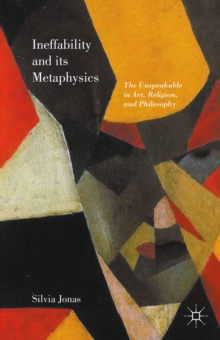 Ineffability and its Metaphysics : The Unspeakable in Art, Religion, and Philosophy, Hardback Book