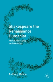 Shakespeare the Renaissance Humanist : Moral Philosophy and His Plays, Hardback Book