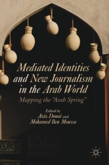 "Mediated Identities and New Journalism in the Arab World : Mapping the ""Arab Spring"", Hardback Book"