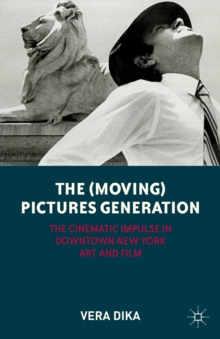 The (Moving) Pictures Generation : The Cinematic Impulse in Downtown New York Art and Film, Paperback Book
