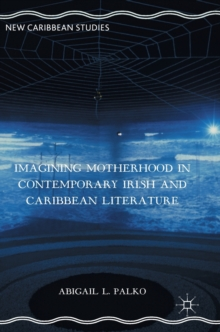 Imagining Motherhood in Contemporary Irish and Caribbean Literature, Hardback Book