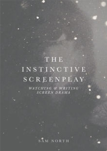 The Instinctive Screenplay : Watching and Writing Screen Drama, Paperback / softback Book
