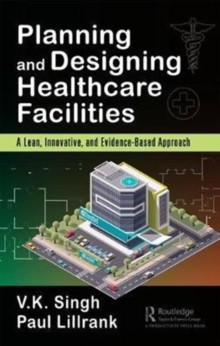Planning and Designing Healthcare Facilities : A Lean, Innovative, and Evidence-Based Approach, Hardback Book