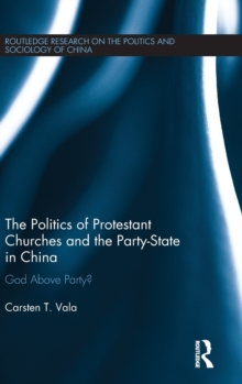The Politics of Protestant Churches and the Party-State in China : God Above Party?, Hardback Book