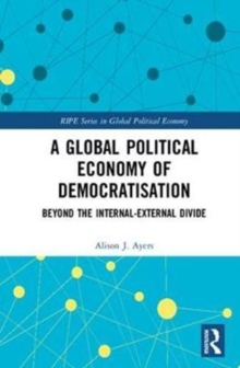 A Global Political Economy of Democratisation : Beyond the Internal-External Divide, Hardback Book