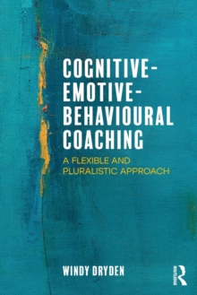 Cognitive-Emotive-Behavioural Coaching : A Flexible and Pluralistic Approach, Paperback Book