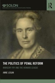 The Politics of Penal Reform : Margery Fry and the Howard League, Hardback Book