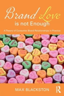 Brand Love is not Enough : A Theory of Consumer Brand Relationships in Practice, Paperback Book